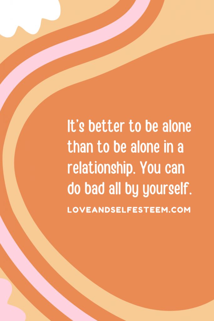 It's better to be alone than to be alone in a relationship. You can do bad all by yourself