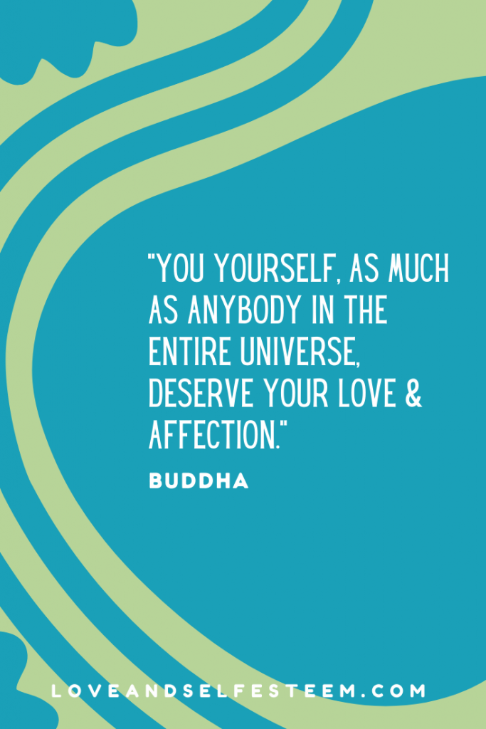 You yourself, as much as anybody in the entire universe, deserve your love and affection. Buddha Quote
